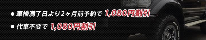 ◎車検満了日より2ヶ月前予約で1,080円割引 ◎代車不要で1,080円割引